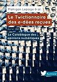 Le Twictionnaire des e-d�es re�ues suivi de Le Catablogue des opinions num�riques: Un ouvrage collectif, sur une id�e de @mahiganl