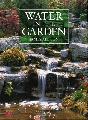 Water in the Garden: A Complete Guide to the Design and Installation of Ponds, Fountains, Streams, and Waterfalls, Allison, James