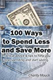 100 Ways to Spend Less and Save More: Practical advice & tips to help you stop spending and start saving. Charity Mouck