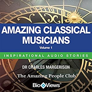 Amazing Classical Musicians - Volume 1: Inspirational Stories | [Charles Margerison, Frances Corcoran (general editor), Emma Braithwaite (editorial coordination)]