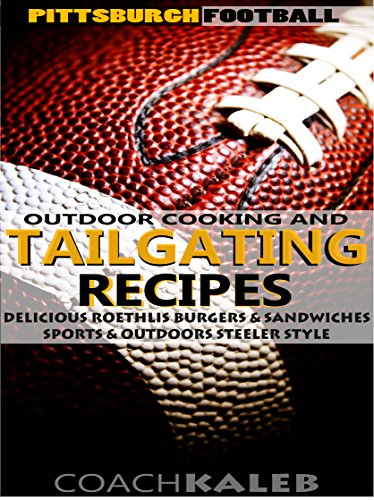Cookbooks for Fans: Pittsburgh Football Outdoor Cooking and Tailgating Recipes: Delicious Roethlis Burgers & Sandwiches ~ Sports and Outdoors Steeler Style ... ~ American Football Recipes Book 6) by Coach Kaleb ~ Outdoor Grilling and Tailgating Expert