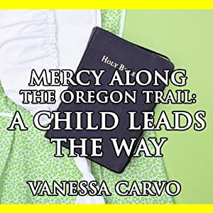 Mercy Found Along the Oregon Trail: A Child Leads the Way: An Oregon Trail Christian Romance Novella | [Vanessa Carvo]