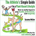 The Athlete's Simple Guide to a Plant-Based Lifestyle: How to Easily Improve Your Health, Performance, and Longevity. Works for Non-Athletes, Too! (       UNABRIDGED) by Suzanna McGee Narrated by Jessie Goodwin