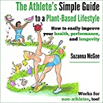 The Athlete's Simple Guide to a Plant-Based Lifestyle: How to Easily Improve Your Health, Performance, and Longevity. Works for Non-Athletes, Too! | Suzanna McGee