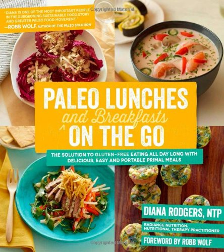 Paleo Lunches and Breakfasts On the Go: The Solution to Gluten-Free Eating All Day Long with Delicious, Easy and Portabl