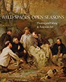 Wild Spaces, Open Seasons: Hunting and Fishing in American Art (The Charles M. Russell Center Series on Art and Photography of the American West)