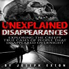 Unexplained Disappearances: Exploring the Creepy True Cases of People That Disappeared Overnight Hörbuch von Joseph Exton Gesprochen von: Dan Breitfeller