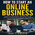 How to Start an Online Business: Create a Business Around Your Biggest Passion, Even If You Are Starting from Scratch Audiobook by John J. Cooper Narrated by Christopher Rodriguez