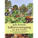 """Selbstversorgung aus dem Garten: Wie man seinen Garten nat�rlich bestellt und gesunde Nahrung erntetvon """"John Seymour"""""""
