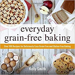 Everyday Grain-Free Baking: Over 100 Recipes for