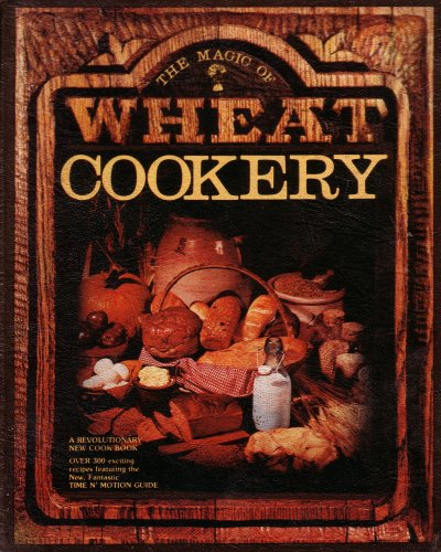 The Magic of Wheat Cookery: A Revolutionary New Cookbook: Over 300 Exciting Recipes Featuring the New Fantastic Time N' Motion Guide, Lorraine Dilworth Tyler