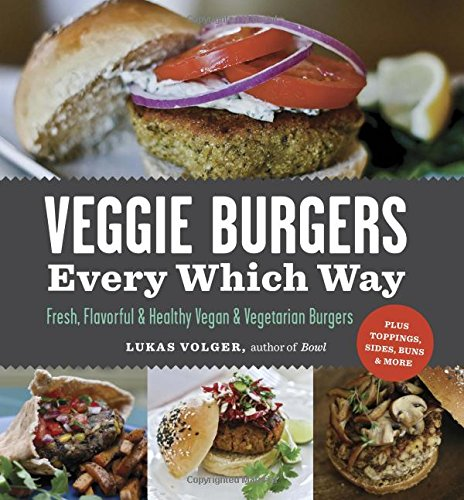 Download Veggie Burgers Every Which Way: Fresh, Flavorful and Healthy Vegan and Vegetarian Burgers-Plus Toppings, Sides, Buns and More