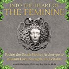 Into the Heart of the Feminine: Facing the Death Mother Archetype to Reclaim Love, Strength, and Vitality Hörbuch von Massimilla Harris, Bud Harris Gesprochen von: Joanne Trimble