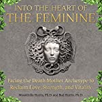 Into the Heart of the Feminine: Facing the Death Mother Archetype to Reclaim Love, Strength, and Vitality | Massimilla Harris,Bud Harris