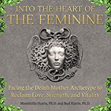 Into the Heart of the Feminine: Facing the Death Mother Archetype to Reclaim Love, Strength, and Vitality Audiobook by Massimilla Harris, Bud Harris Narrated by Joanne Trimble