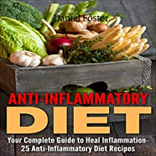Anti-Inflammatory Diet: Your Complete Guide to Heal Inflammation, Combat Heart Disease and Eliminate Pain with 25 Anti-Inflammatory Diet Recipes Audiobook by Daniel Foster Narrated by Cathy Beard