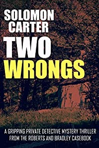 Two Wrongs: A Gripping Private Detective Mystery Thriller From The Roberts And Bradley Casebook by Solomon Carter ebook deal