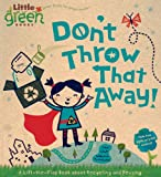 Don't Throw That Away!: A Lift-the-Flap Book about Recycling and Reusing (Little Green Books)