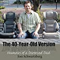 The 40-Year-Old Version: Humoirs of a Divorced Dad (       UNABRIDGED) by Joel Schwartzberg Narrated by Joel Schwartzberg