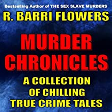 Murder Chronicles: A Collection of Chilling True Crime Tales (       UNABRIDGED) by R. Barri Flowers Narrated by John Eastman