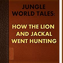 How the Lion and Jackal Went Hunting (Annotated) (       UNABRIDGED) by Jungle World Tales Narrated by Anastasia Bertollo
