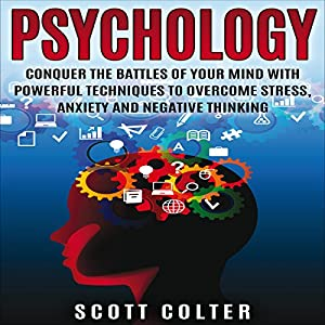 Psychology: Conquer the Battle of Your Mind with Powerful Techniques to Overcome Stress, Anxiety and Negative Thinking Audiobook