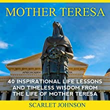 Mother Teresa: 40 Inspirational Life Lessons and Timeless Wisdom from the Life of Mother Teresa (       UNABRIDGED) by  Entrepreneur Publishing, Scarlett Johnson Narrated by Mary Allwright