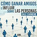Cómo Ganar Amigos e Influir Sobre las Personas [How to Win Friends and Influence People] Hörbuch von Dale Carnegie Gesprochen von: Juan Antonio Bernal