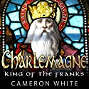 Charlemagne: King of the Franks Audiobook by Cameron White Narrated by Saethon Williams