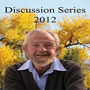 Discussion Series 2012: Live Your Life Like a Prayer, What You Are Changes the World, What is Real Success? Permanent Inner Peace | [David R. Hawkins, MD]