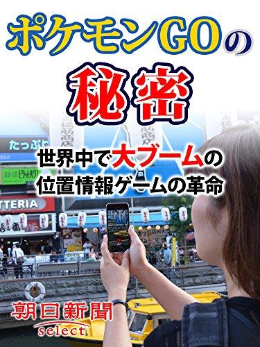 ポケモンGOの秘密 世界中で大ブームの位置情報ゲームの革命 (朝日新聞デジタルSELECT)