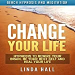 Change Your Life: Hypnosis to Rewire Your Brain, Be Your Best Self and Heal Your Life via Beach Hypnosis and Meditation | Linda Hall
