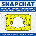 Snapchat Marketing Mastery: How to Turn Your Followers into $$$ Audiobook by  Marketing Mastery Narrated by Victor Hugo Martinez