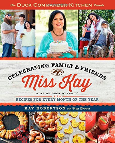 Download The Duck Commander Kitchen Presents Celebrating Family and Friends: Recipes for Every Month of the Year