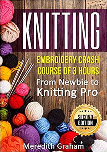 KNITTING: Embroidery Crash Course of 3 Hours - From Newbie to Knitting Pro! Images and Mini-Projects Inside - 2ND EDITION!