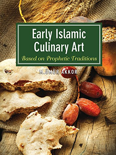 Early Islamic Culinary Art: Based on Prophetic Traditions by Omur Akkor