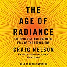 The Age of Radiance: The Epic Rise and Dramatic Fall of the Atomic Era (       UNABRIDGED) by Craig Nelson Narrated by George Newbern