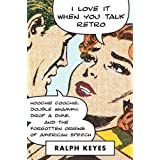 I Love It When You Talk Retro: Hoochie Coochie, Double Whammy, Drop a Dime, and the Forgotten Origins of American Speech ~ Ralph Keyes