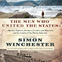 The Men Who United the States: America's Explorers, Inventors, Eccentrics, and Mavericks, and the Creation of One Nation, Indivisible (       UNABRIDGED) by Simon Winchester Narrated by Simon Winchester