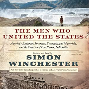 The Men Who United the States: America's Explorers, Inventors, Eccentrics, and Mavericks, and the Creation of One Nation, Indivisible | [Simon Winchester]