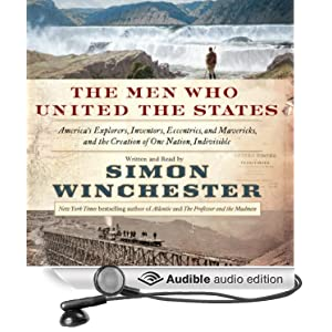 The Men Who United the States - America's Explorers, Inventors, Eccentrics, and Mavericks, and the Creation of One Nation, Indivisible - Simon Winchester