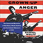 Grown-up Anger: The Connected Mysteries of Bob Dylan, Woody Guthrie, and the Calumet Massacre of 1913 | Daniel Wolff
