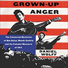 Grown-up Anger: The Connected Mysteries of Bob Dylan, Woody Guthrie, and the Calumet Massacre of 1913 | Livre audio Auteur(s) : Daniel Wolff Narrateur(s) : Dennis Boutsikaris