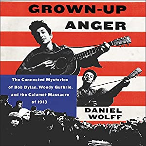 Grown-up Anger: The Connected Mysteries of Bob Dylan, Woody Guthrie, and the Calumet Massacre of 1913 Hörbuch von Daniel Wolff Gesprochen von: Dennis Boutsikaris