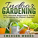 Indoor Gardening: The Ultimate Beginner's Guide to Growing an Indoor Garden Audiobook by Emerson Woods Narrated by Dave Wright