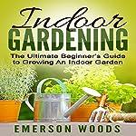 Indoor Gardening: The Ultimate Beginner's Guide to Growing an Indoor Garden   Emerson Woods