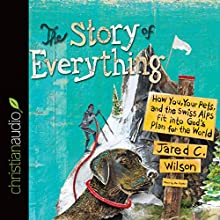 The Story of Everything: How You, Your Pets, and the Swiss Alps Fit into God's Plan for the World (       UNABRIDGED) by Jared C. Wilson Narrated by Jared C. Wilson