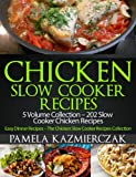 Chicken Slow Cooker Recipes - 5 Volume Collection - 202 Slow Cooker Chicken Recipes (Easy Dinner Recipes - The Chicken Slow Cooker Recipes Collection)