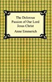 The Dolorous Passion of Our Lord Jesus Christ Anne Catherine Emmerich
