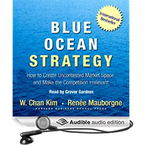 Blue Ocean Strategy: How to Create Uncontested Market Space and Make Competition Irrelevant (Unabridged)